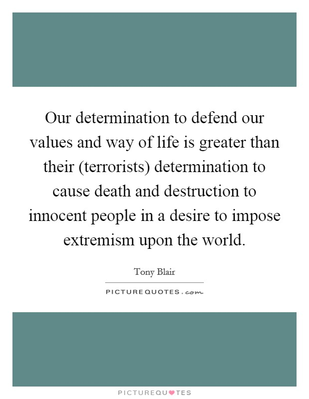 Our determination to defend our values and way of life is greater than their (terrorists) determination to cause death and destruction to innocent people in a desire to impose extremism upon the world Picture Quote #1