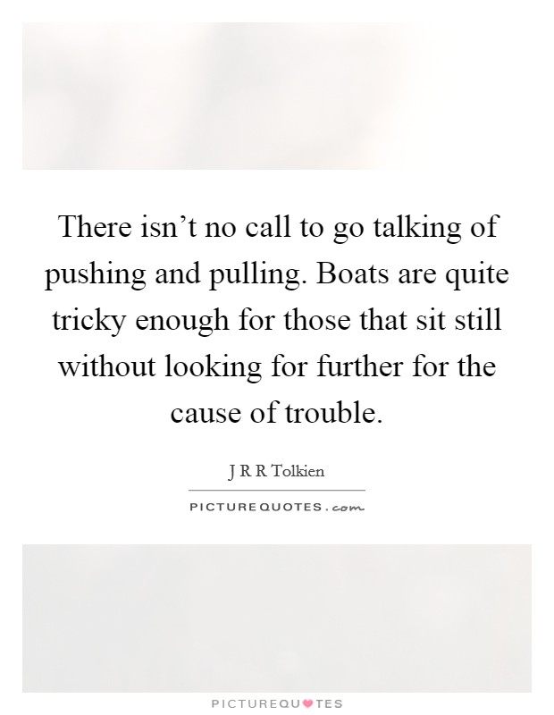 There isn't no call to go talking of pushing and pulling. Boats are quite tricky enough for those that sit still without looking for further for the cause of trouble Picture Quote #1