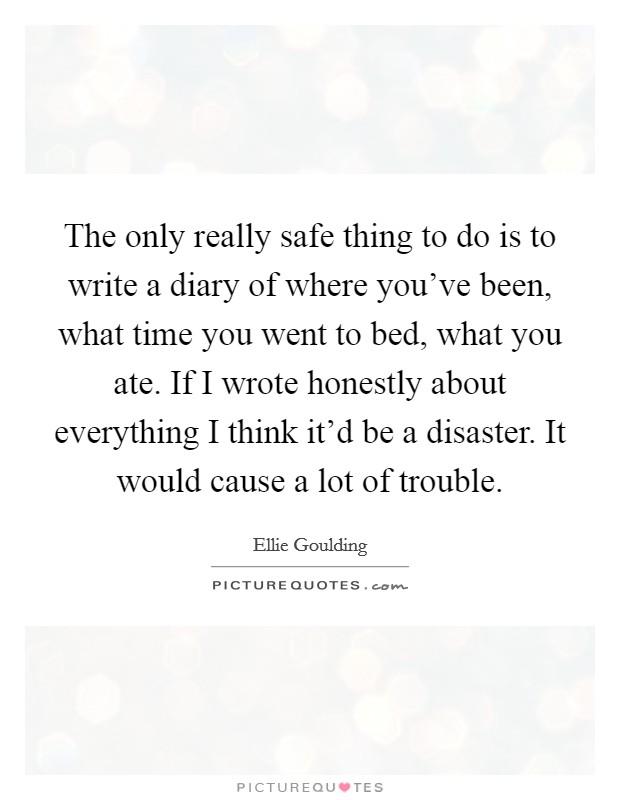 The only really safe thing to do is to write a diary of where you've been, what time you went to bed, what you ate. If I wrote honestly about everything I think it'd be a disaster. It would cause a lot of trouble Picture Quote #1