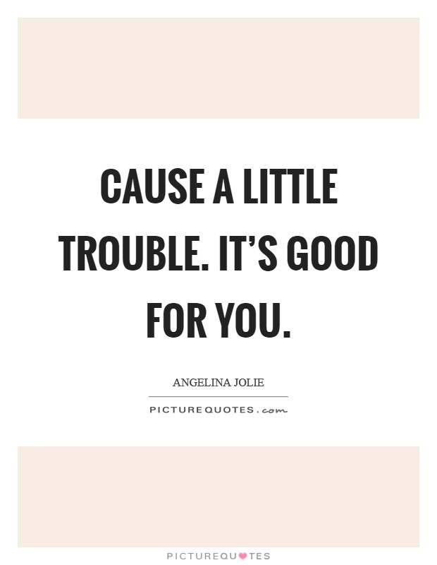 Cause a little trouble. It's good for you Picture Quote #1