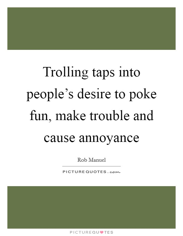Trolling taps into people's desire to poke fun, make trouble and cause annoyance Picture Quote #1