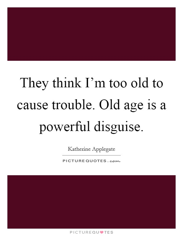 They think I'm too old to cause trouble. Old age is a powerful disguise Picture Quote #1