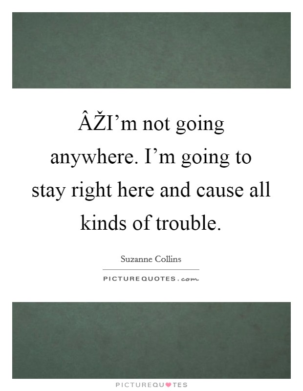 ÂŽI'm not going anywhere. I'm going to stay right here and cause all kinds of trouble Picture Quote #1