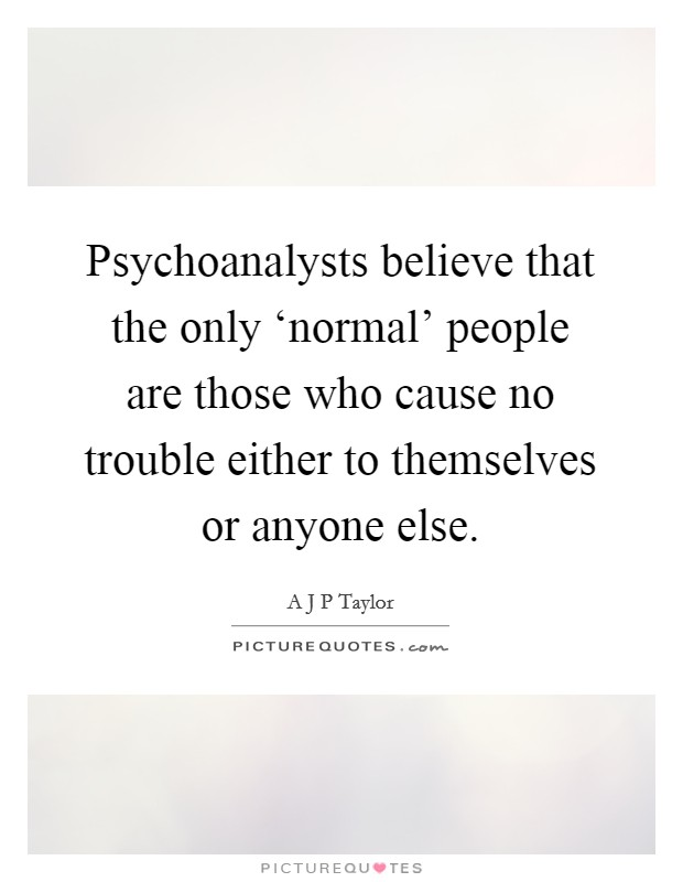 Psychoanalysts believe that the only 'normal' people are those who cause no trouble either to themselves or anyone else Picture Quote #1