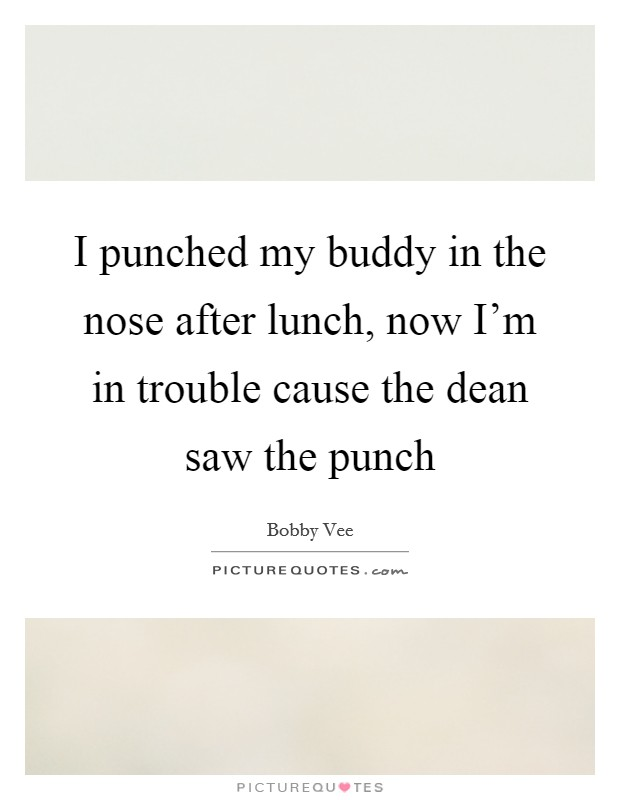 I punched my buddy in the nose after lunch, now I'm in trouble cause the dean saw the punch Picture Quote #1