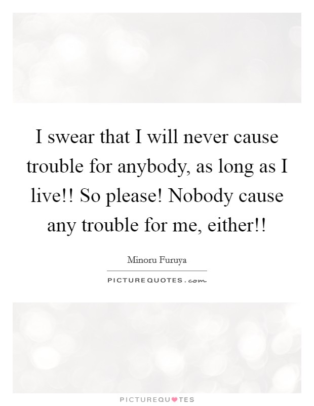 I swear that I will never cause trouble for anybody, as long as I live!! So please! Nobody cause any trouble for me, either!! Picture Quote #1