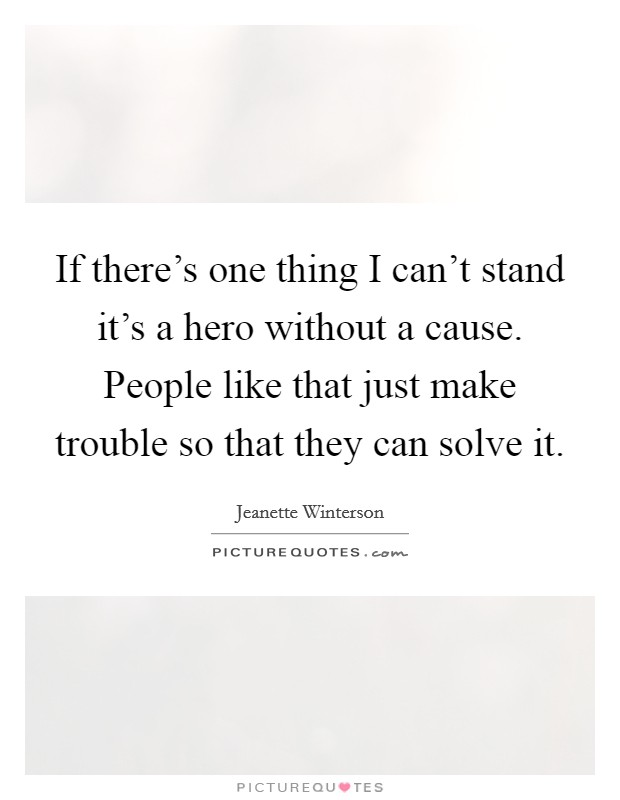 If there's one thing I can't stand it's a hero without a cause. People like that just make trouble so that they can solve it Picture Quote #1