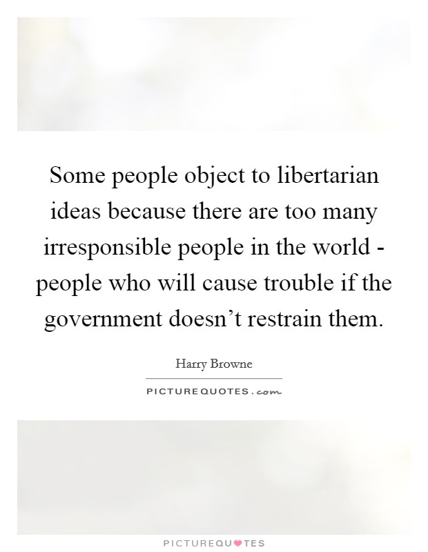 Some people object to libertarian ideas because there are too many irresponsible people in the world - people who will cause trouble if the government doesn't restrain them Picture Quote #1