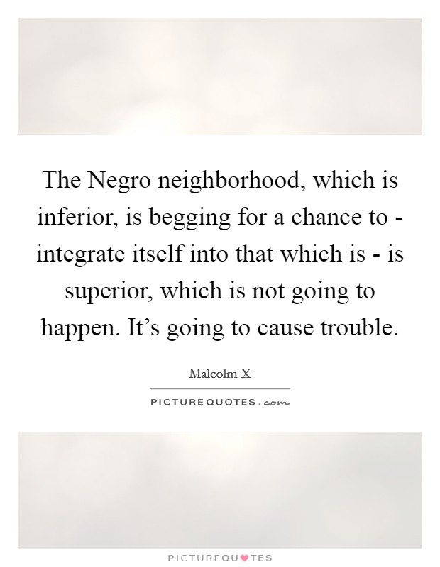 The Negro neighborhood, which is inferior, is begging for a chance to - integrate itself into that which is - is superior, which is not going to happen. It's going to cause trouble Picture Quote #1