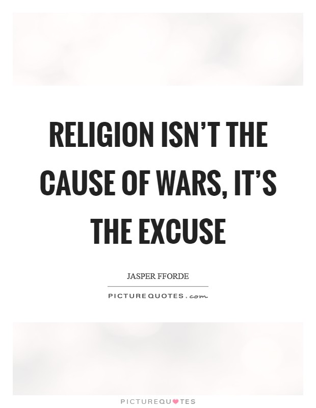 Religion isn't the cause of wars, it's the excuse Picture Quote #1