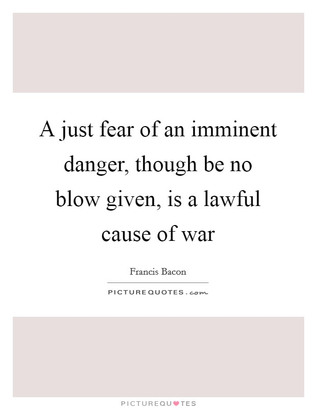 A just fear of an imminent danger, though be no blow given, is a lawful cause of war Picture Quote #1