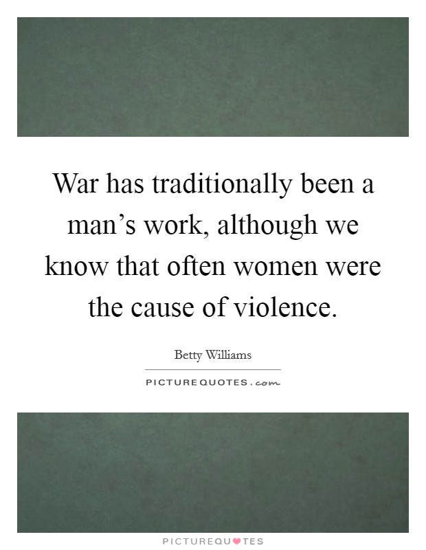 War has traditionally been a man's work, although we know that often women were the cause of violence Picture Quote #1