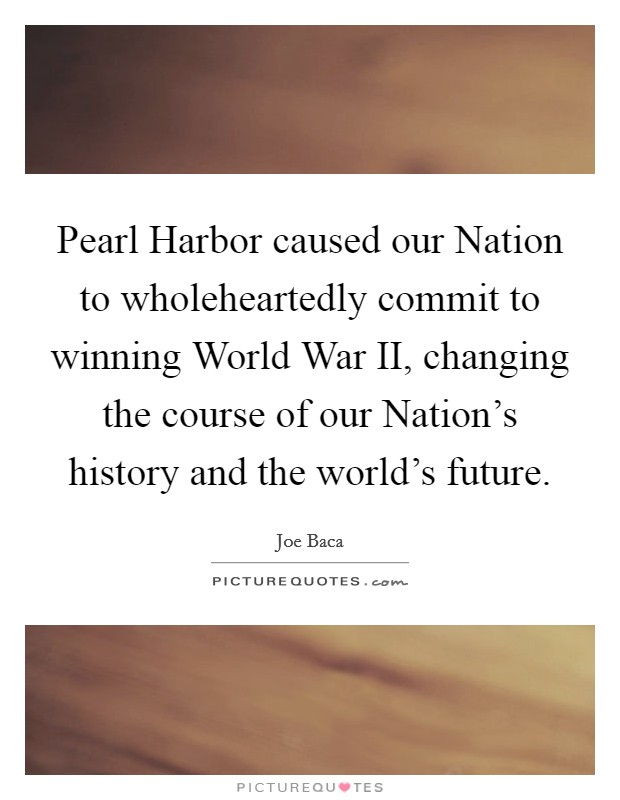 Pearl Harbor caused our Nation to wholeheartedly commit to winning World War II, changing the course of our Nation's history and the world's future. Picture Quote #1