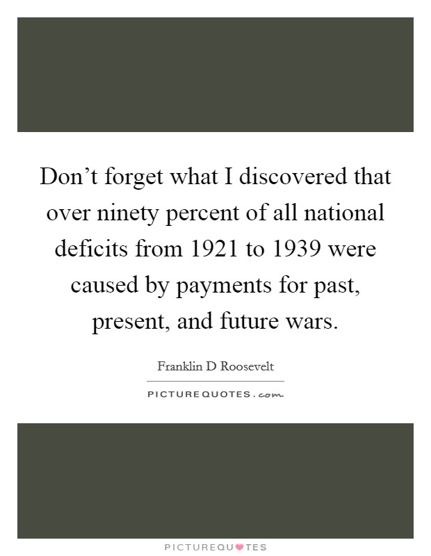 Don't forget what I discovered that over ninety percent of all national deficits from 1921 to 1939 were caused by payments for past, present, and future wars. Picture Quote #1