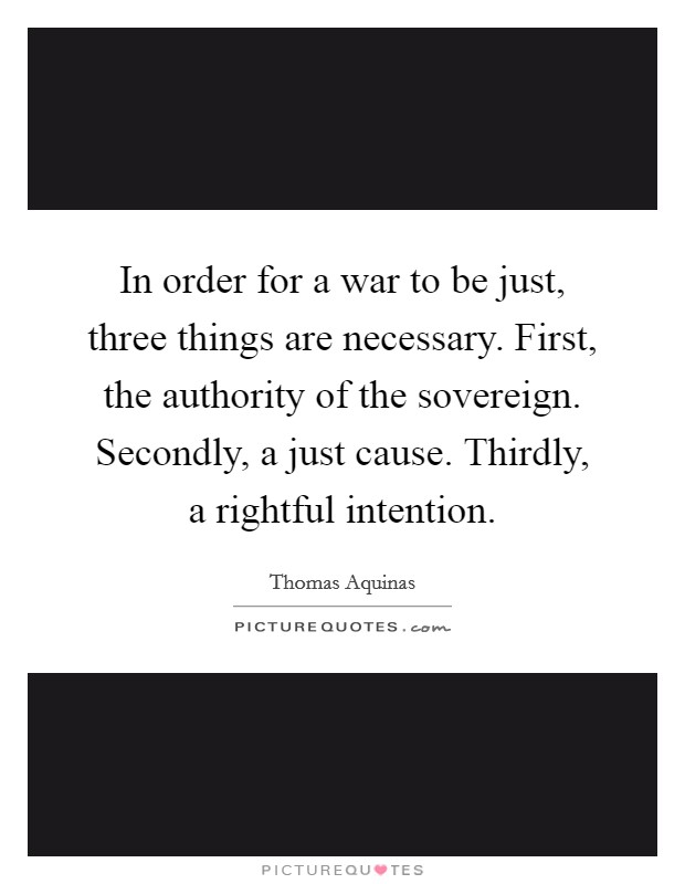 In order for a war to be just, three things are necessary. First, the authority of the sovereign. Secondly, a just cause. Thirdly, a rightful intention. Picture Quote #1