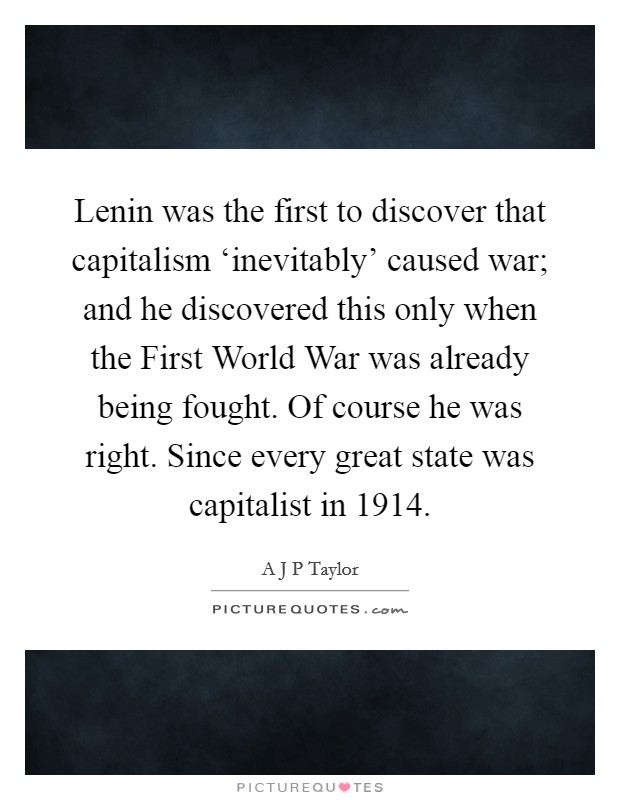 Lenin was the first to discover that capitalism 'inevitably' caused war; and he discovered this only when the First World War was already being fought. Of course he was right. Since every great state was capitalist in 1914 Picture Quote #1