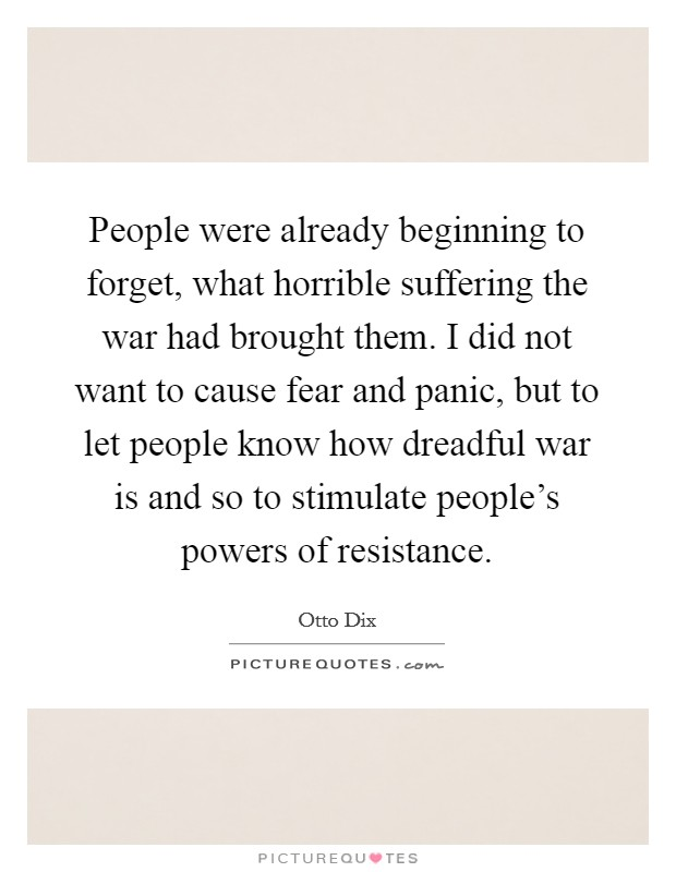 People were already beginning to forget, what horrible suffering the war had brought them. I did not want to cause fear and panic, but to let people know how dreadful war is and so to stimulate people's powers of resistance. Picture Quote #1