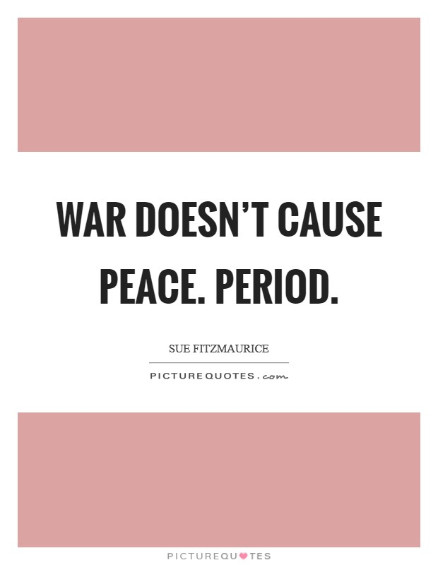War doesn't cause peace. Period. Picture Quote #1