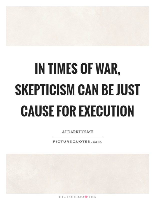 In times of war, skepticism can be just cause for execution Picture Quote #1