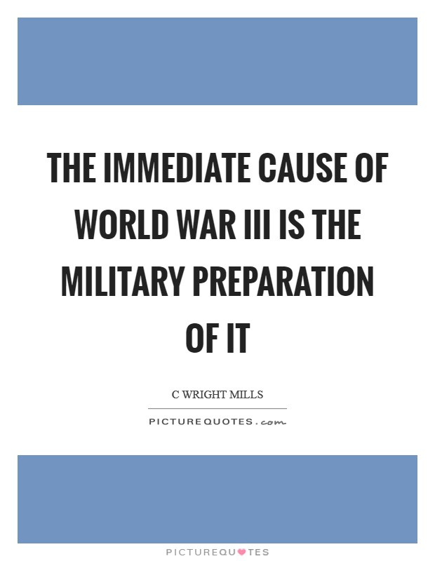 The immediate cause of World War III is the military preparation of it Picture Quote #1