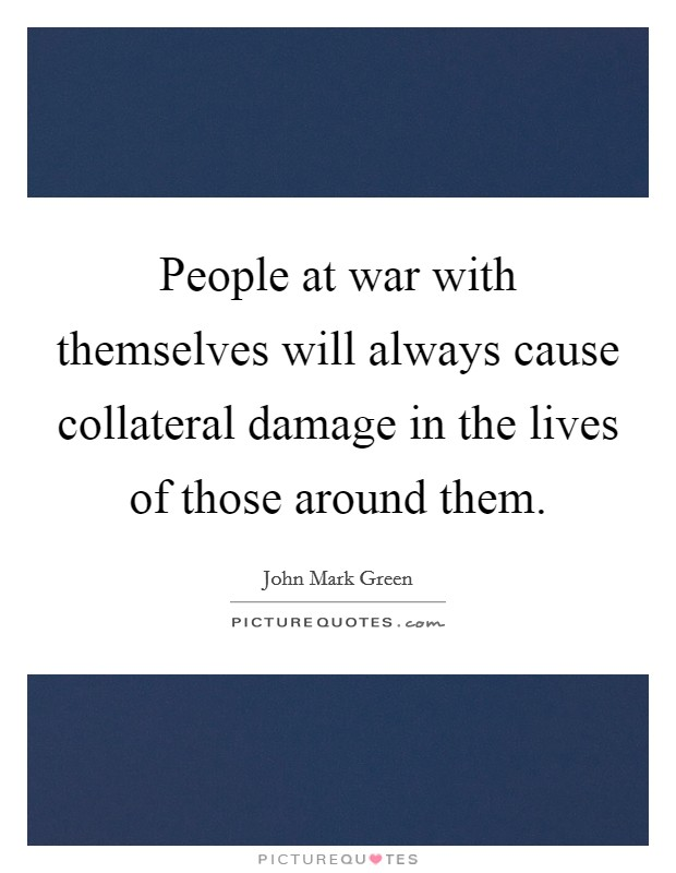 People at war with themselves will always cause collateral damage in the lives of those around them. Picture Quote #1