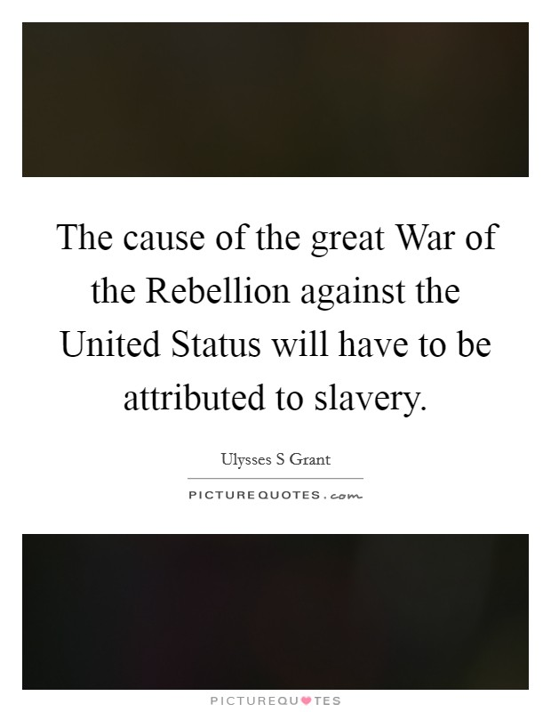 The cause of the great War of the Rebellion against the United Status will have to be attributed to slavery. Picture Quote #1
