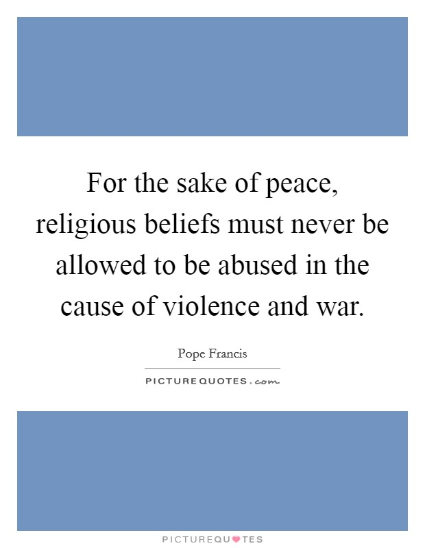 For the sake of peace, religious beliefs must never be allowed to be abused in the cause of violence and war. Picture Quote #1