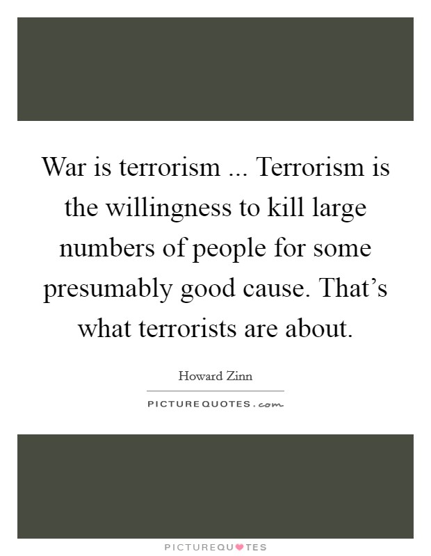 War is terrorism ... Terrorism is the willingness to kill large numbers of people for some presumably good cause. That's what terrorists are about. Picture Quote #1
