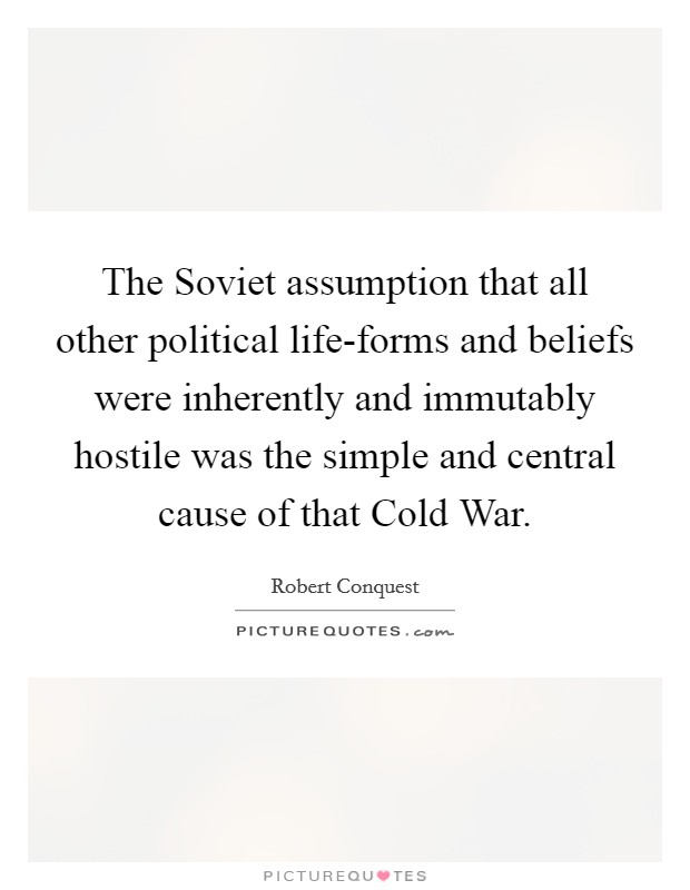 The Soviet assumption that all other political life-forms and beliefs were inherently and immutably hostile was the simple and central cause of that Cold War. Picture Quote #1