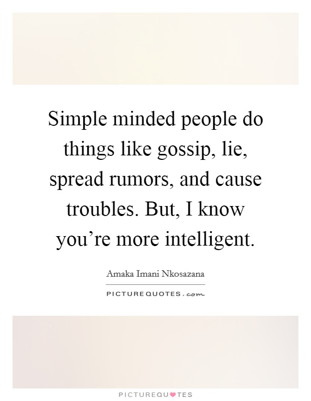 Simple minded people do things like gossip, lie, spread rumors, and cause troubles. But, I know you're more intelligent Picture Quote #1