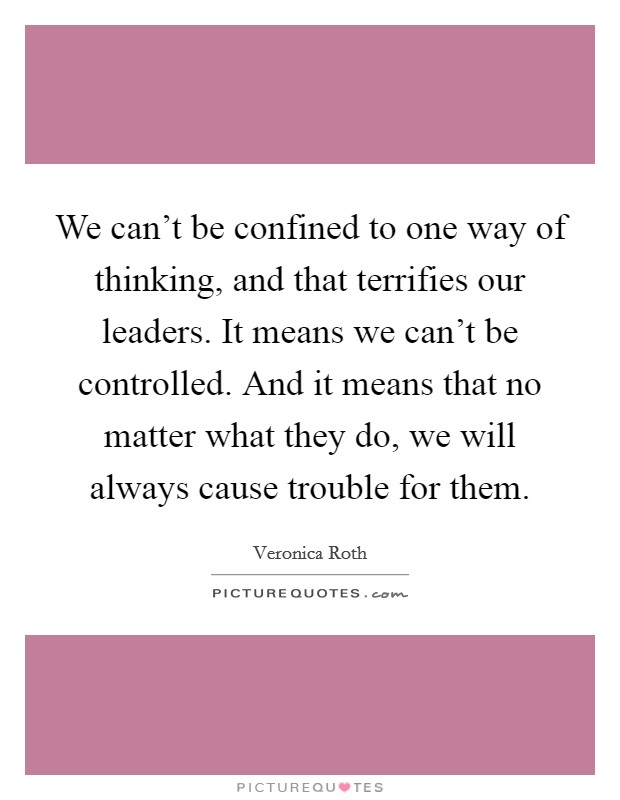 We can't be confined to one way of thinking, and that terrifies our leaders. It means we can't be controlled. And it means that no matter what they do, we will always cause trouble for them Picture Quote #1