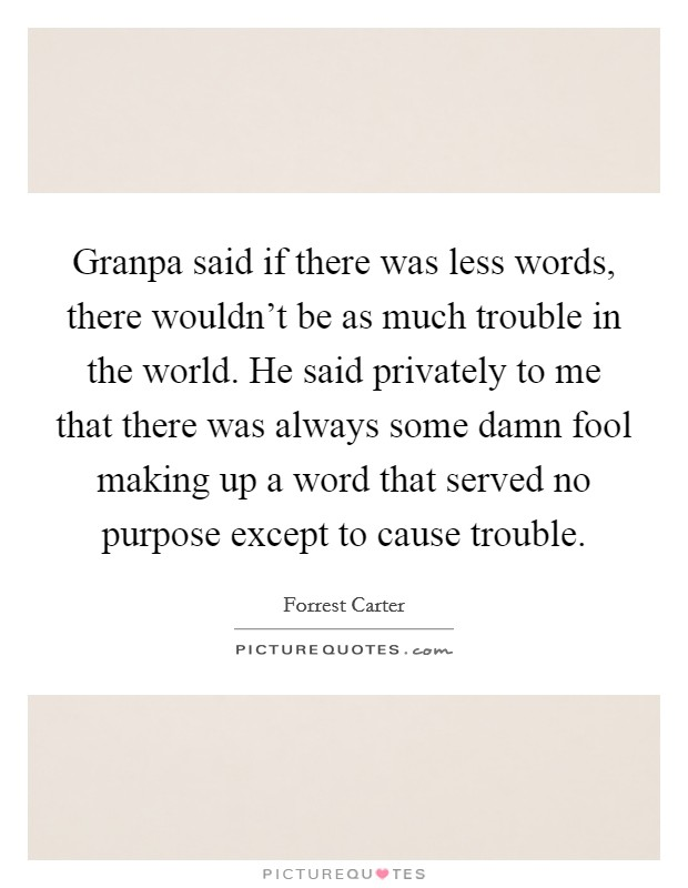 Granpa said if there was less words, there wouldn't be as much trouble in the world. He said privately to me that there was always some damn fool making up a word that served no purpose except to cause trouble Picture Quote #1