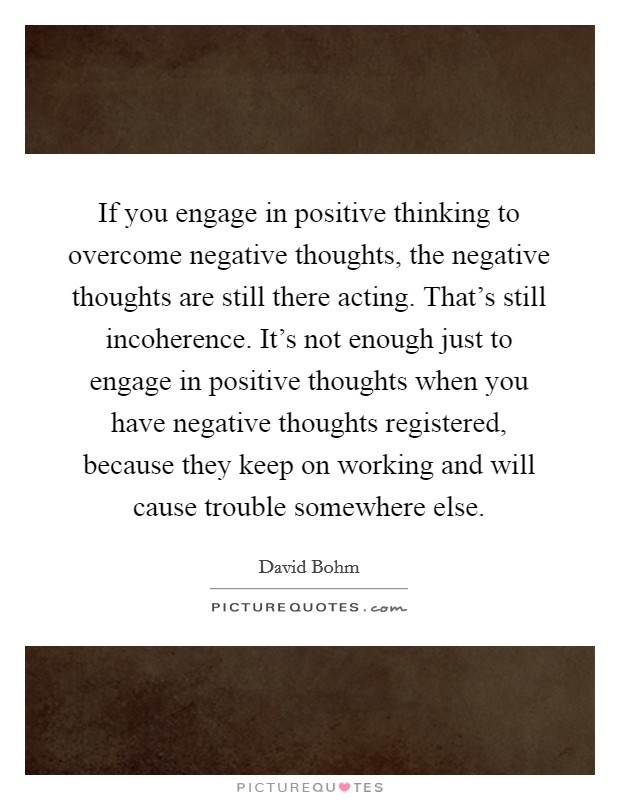 If you engage in positive thinking to overcome negative thoughts, the negative thoughts are still there acting. That's still incoherence. It's not enough just to engage in positive thoughts when you have negative thoughts registered, because they keep on working and will cause trouble somewhere else Picture Quote #1