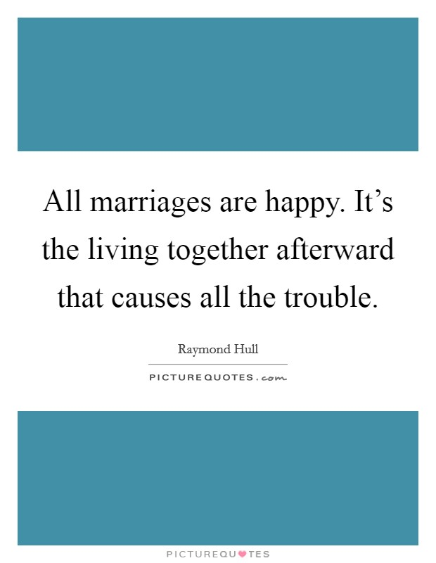 All marriages are happy. It's the living together afterward that causes all the trouble Picture Quote #1