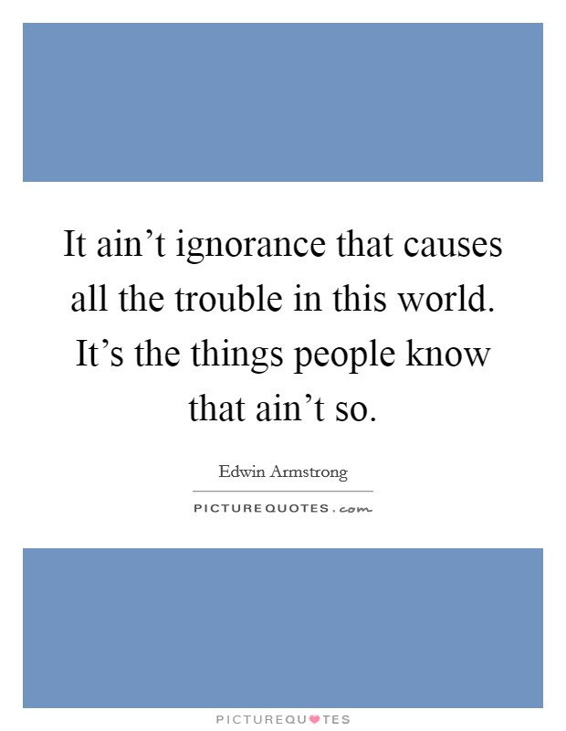 It ain't ignorance that causes all the trouble in this world. It's the things people know that ain't so Picture Quote #1