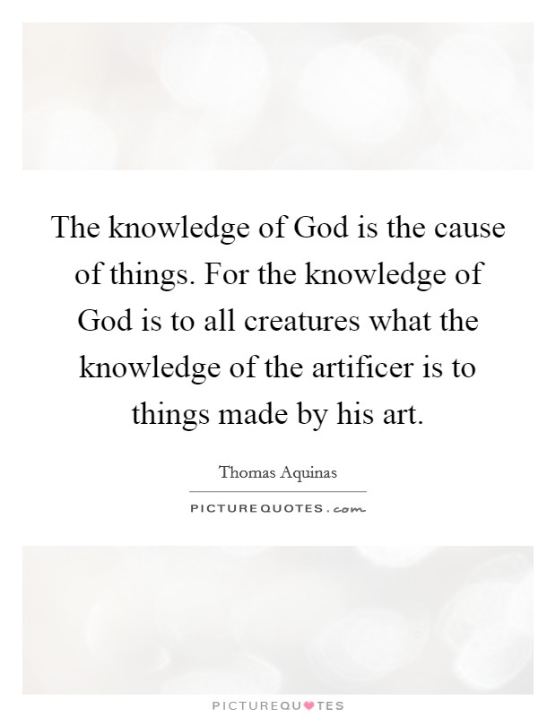 The knowledge of God is the cause of things. For the knowledge of God is to all creatures what the knowledge of the artificer is to things made by his art Picture Quote #1