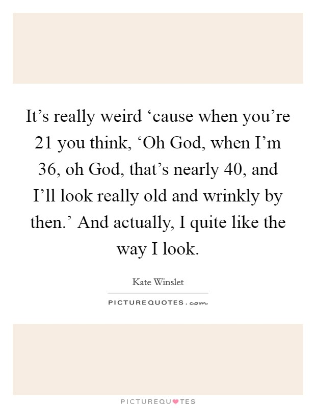 It's really weird 'cause when you're 21 you think, 'Oh God, when I'm 36, oh God, that's nearly 40, and I'll look really old and wrinkly by then.' And actually, I quite like the way I look Picture Quote #1