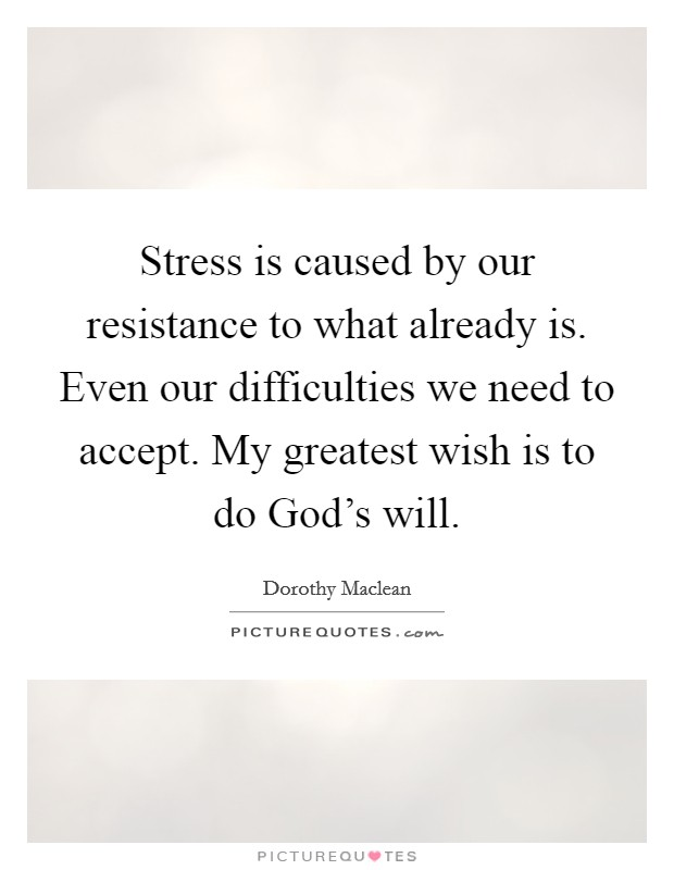 Stress is caused by our resistance to what already is. Even our difficulties we need to accept. My greatest wish is to do God's will Picture Quote #1