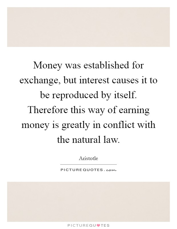 Money was established for exchange, but interest causes it to be reproduced by itself. Therefore this way of earning money is greatly in conflict with the natural law Picture Quote #1