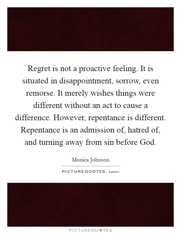 Regret is not a proactive feeling. It is situated in disappointment, sorrow, even remorse. It merely wishes things were different without an act to cause a difference. However, repentance is different. Repentance is an admission of, hatred of, and turning away from sin before God. Picture Quote #1