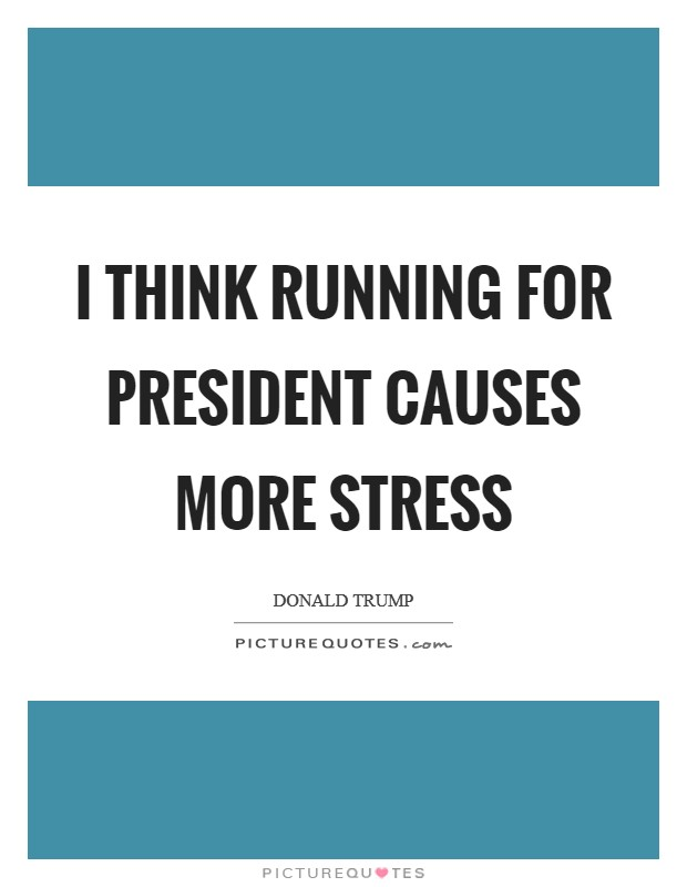 I think running for president causes more stress Picture Quote #1