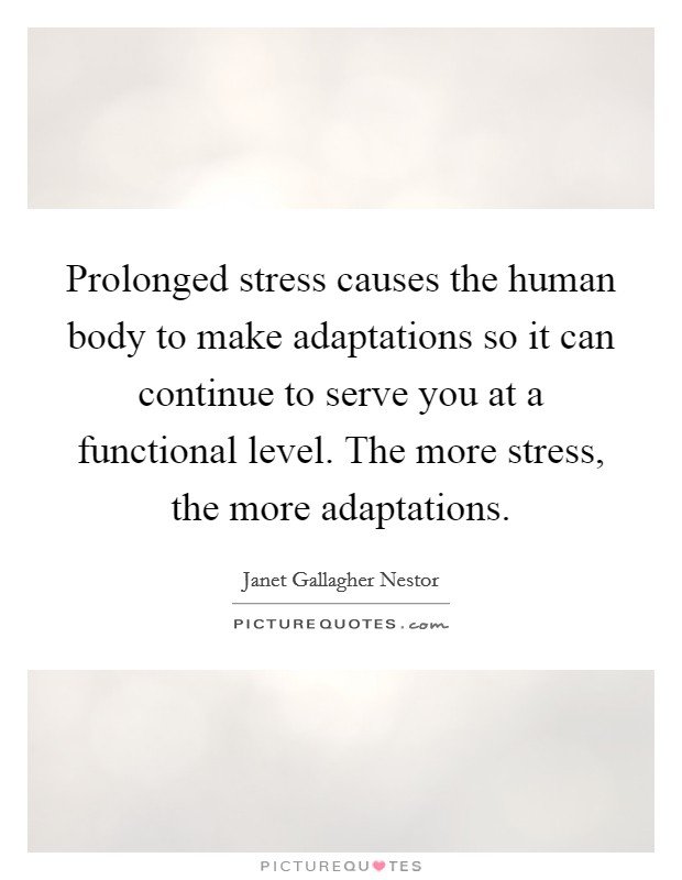 Prolonged stress causes the human body to make adaptations so it can continue to serve you at a functional level. The more stress, the more adaptations Picture Quote #1