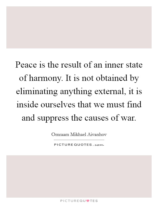 Peace is the result of an inner state of harmony. It is not obtained by eliminating anything external, it is inside ourselves that we must find and suppress the causes of war Picture Quote #1