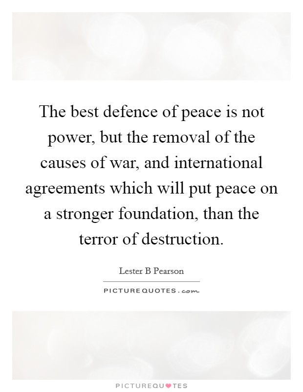 The best defence of peace is not power, but the removal of the causes of war, and international agreements which will put peace on a stronger foundation, than the terror of destruction Picture Quote #1