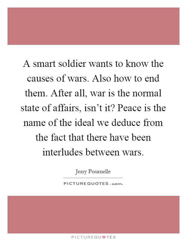 A smart soldier wants to know the causes of wars. Also how to end them. After all, war is the normal state of affairs, isn't it? Peace is the name of the ideal we deduce from the fact that there have been interludes between wars Picture Quote #1