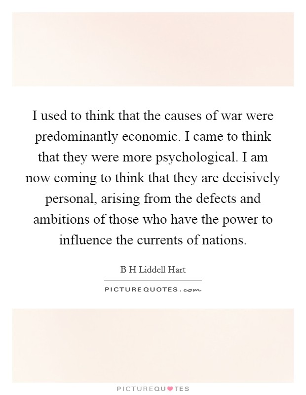 I used to think that the causes of war were predominantly economic. I came to think that they were more psychological. I am now coming to think that they are decisively personal, arising from the defects and ambitions of those who have the power to influence the currents of nations Picture Quote #1