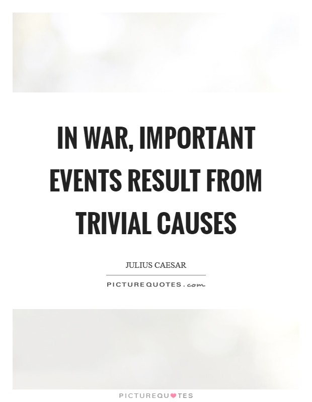 In war, important events result from trivial causes Picture Quote #1
