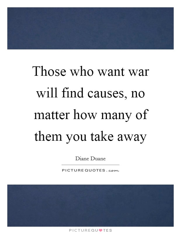 Those who want war will find causes, no matter how many of them you take away Picture Quote #1