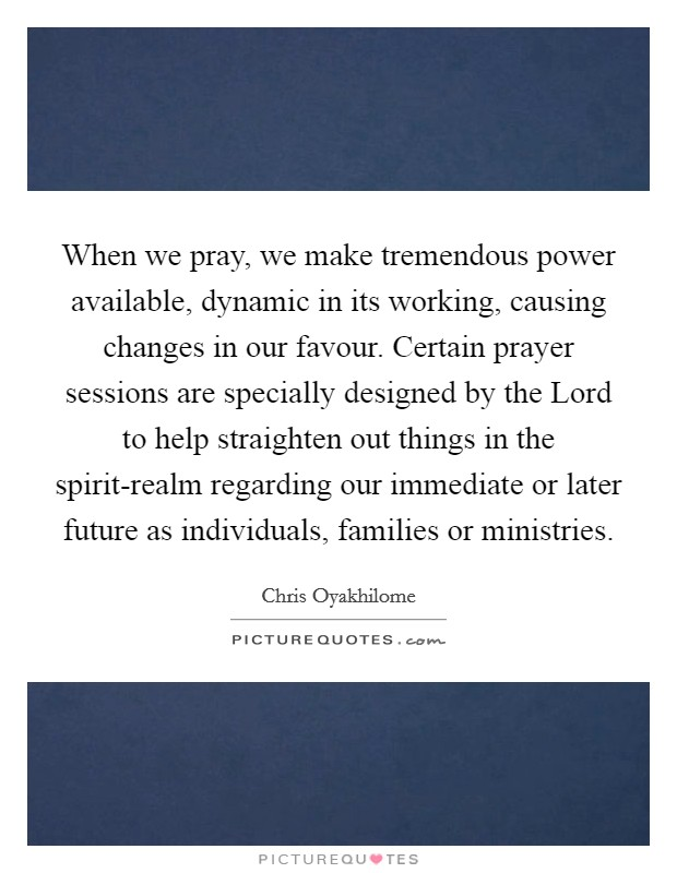 When we pray, we make tremendous power available, dynamic in its working, causing changes in our favour. Certain prayer sessions are specially designed by the Lord to help straighten out things in the spirit-realm regarding our immediate or later future as individuals, families or ministries Picture Quote #1