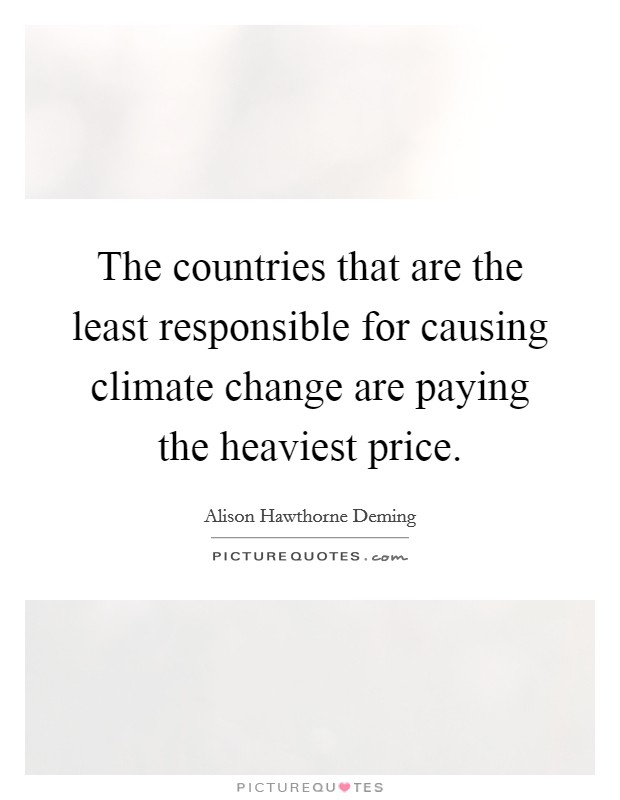 The countries that are the least responsible for causing climate change are paying the heaviest price Picture Quote #1